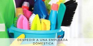 como despedir a una empleada domestica